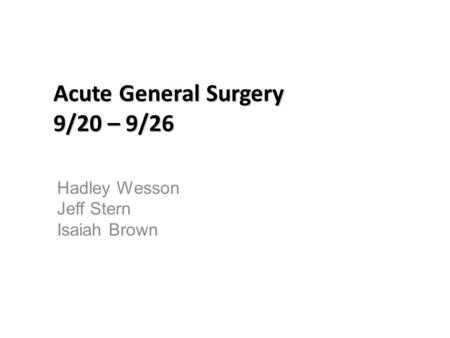 Acute General Surgery 9/20 – 9/26 Hadley Wesson Jeff Stern Isaiah Brown.