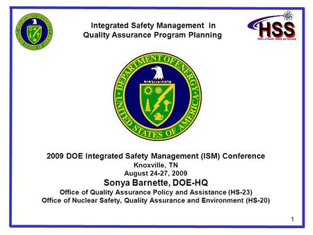 1 2009 DOE Integrated Safety Management (ISM) Conference Knoxville, TN August 24-27, 2009 Sonya Barnette, DOE-HQ Office of Quality Assurance Policy and.