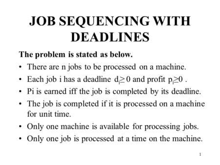 1 JOB SEQUENCING WITH DEADLINES The problem is stated as below. There are n jobs to be processed on a machine. Each job i has a deadline d i ≥ 0 and profit.