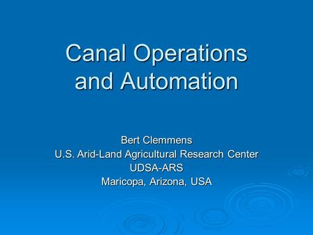 Canal Operations and Automation Bert Clemmens U.S. Arid-Land Agricultural Research Center UDSA-ARS Maricopa, Arizona, USA.