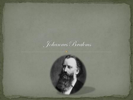 Johannes Brahms was born May 7, 1833, in Hamburg, Germany. Brahms was born into a Lutheran Family. Brahms was known as a great piano player and composer;