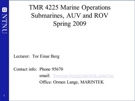 1 TMR 4225 Marine Operations Submarines, AUV and ROV Spring 2009 Lecturer: Tor Einar Berg Contact info: Phone 95670