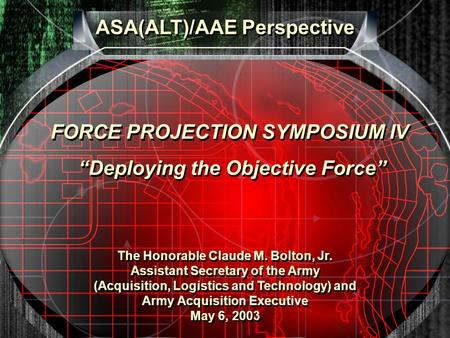 ASA(ALT)/AAE Perspective The Honorable Claude M. Bolton, Jr. Assistant Secretary of the Army (Acquisition, Logistics and Technology) and Army Acquisition.