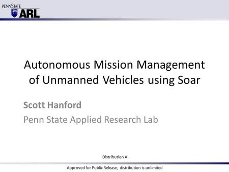Autonomous Mission Management of Unmanned Vehicles using Soar Scott Hanford Penn State Applied Research Lab Distribution A Approved for Public Release;
