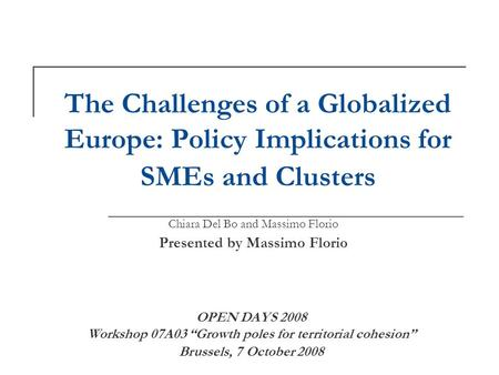 The Challenges of a Globalized Europe: Policy Implications for SMEs and Clusters Chiara Del Bo and Massimo Florio Presented by Massimo Florio OPEN DAYS.