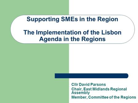 Supporting SMEs in the Region The Implementation of the Lisbon Agenda in the Regions Cllr David Parsons Chair, East Midlands Regional Assembly Member,