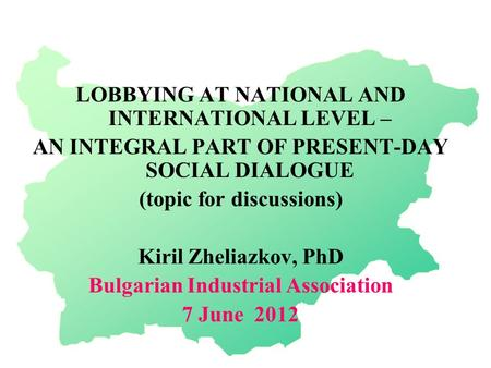 LOBBYING AT NATIONAL AND INTERNATIONAL LEVEL – AN INTEGRAL PART OF PRESENT-DAY SOCIAL DIALOGUE (topic for discussions) Kiril Zheliazkov, PhD Bulgarian.
