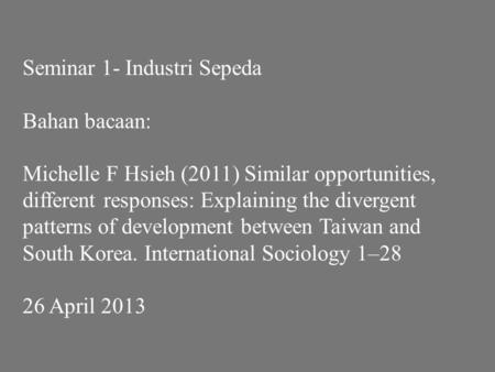 Seminar 1- Industri Sepeda Bahan bacaan: Michelle F Hsieh (2011) Similar opportunities, different responses: Explaining the divergent patterns of development.