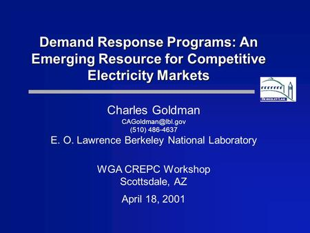 Demand Response Programs: An Emerging Resource for Competitive Electricity Markets Charles Goldman (510) 486-4637 E. O. Lawrence Berkeley.