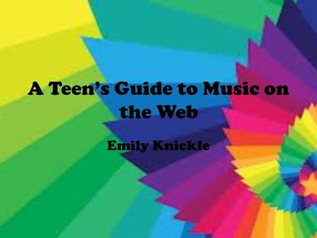 A Teen's Guide to Music on the Web Emily Knickle.