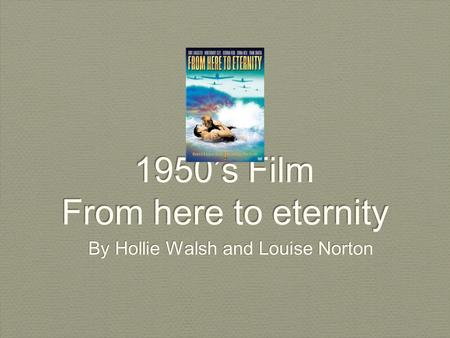 1950's Film From here to eternity By Hollie Walsh and Louise Norton.