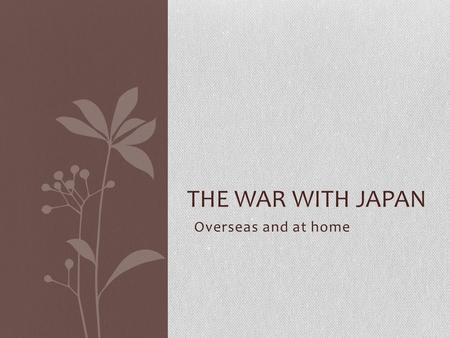 Overseas and at home THE WAR WITH JAPAN. Japanese Attack Pearl Harbour on Dec 7, 1941 Why? What will be the impact of this Attack?