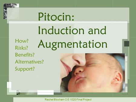 Pitocin: Induction and Augmentation How? Risks? Benefits? Alternatives? Support? Rachel Bloxham CIS 1020 Final Project.