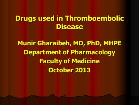 Drugs used in Thromboembolic Disease Munir Gharaibeh, MD, PhD, MHPE Department of Pharmacology Faculty of Medicine October 2013.
