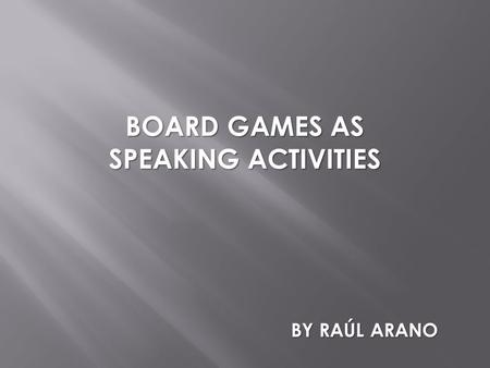 BOARD GAMES AS SPEAKING ACTIVITIES BY RAÚL ARANO.