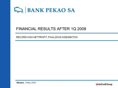 FINANCIAL RESULTS AFTER 1Q 2008 RECORD HIGH NET PROFIT, FINALIZING INGEGRATION Warsaw, 8 May 2008.