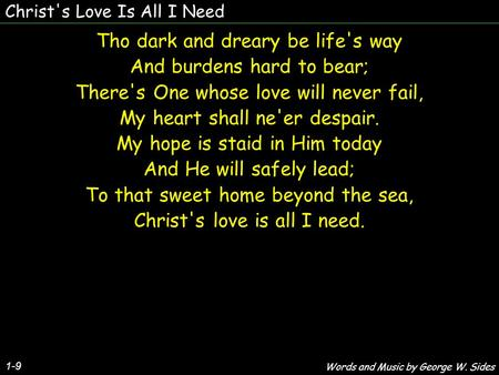 Christ's Love Is All I Need Tho dark and dreary be life's way And burdens hard to bear; There's One whose love will never fail, My heart shall ne'er despair.
