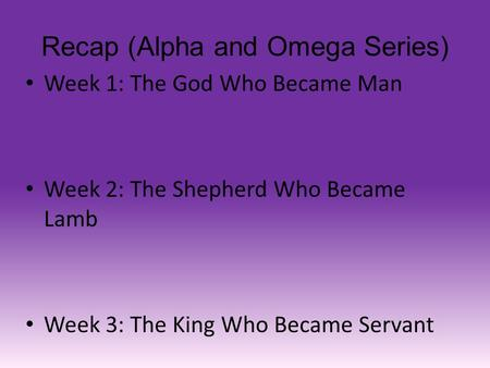 Recap (Alpha and Omega Series) Week 1: The God Who Became Man Week 2: The Shepherd Who Became Lamb Week 3: The King Who Became Servant.