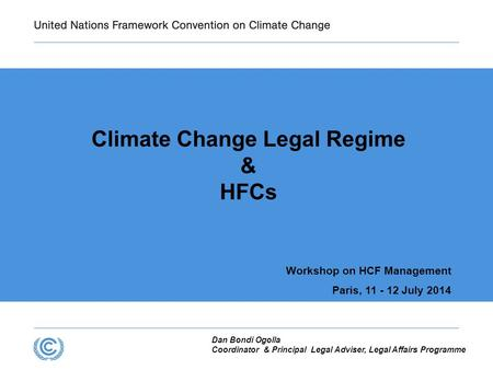 Climate Change Legal Regime & HFCs Workshop on HCF Management Paris, 11 - 12 July 2014 Dan Bondi Ogolla Coordinator & Principal Legal Adviser, Legal Affairs.