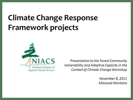 Climate Change Response Framework projects Presentation to the Forest Community Vulnerability and Adaptive Capacity in the Context of Climate Change Workshop.