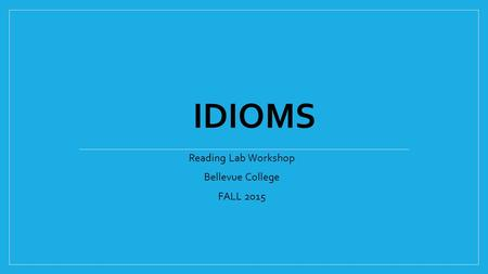 Reading Lab Workshop Bellevue College FALL 2015 IDIOMS.