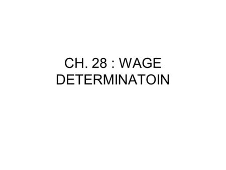 CH. 28 : WAGE DETERMINATOIN. I.Looks at factors influencing prices of resources (workers). Last chapter focused on firms demand for the resource based.