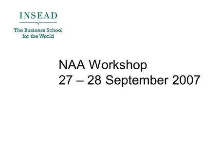 NAA Workshop 27 – 28 September 2007. Agenda 1)Introduction 2)INSEAD Connect Roadmap To be delivered this year 3)NAA Online Space Objectives of the site.