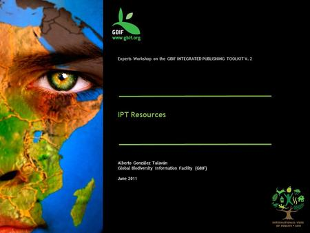 Experts Workshop on the GBIF INTEGRATED PUBLISHING TOOLKIT V. 2 IPT Resources Alberto González Talaván Global Biodiversity Information Facility (GBIF)
