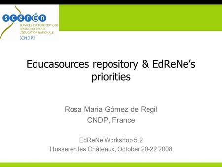 Educasources repository & EdReNe's priorities Rosa Maria Gómez de Regil CNDP, France EdReNe Workshop 5.2 Husseren les Châteaux, October 20-22 2008.