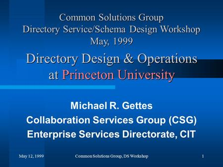 May 12, 1999Common Solutions Group, DS Workshop1 Directory Design & Operations at Princeton University Michael R. Gettes Collaboration Services Group (CSG)