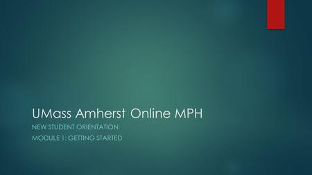 UMass Amherst Online MPH NEW STUDENT ORIENTATION MODULE 1: GETTING STARTED.