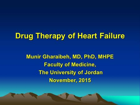Drug Therapy of Heart Failure Munir Gharaibeh, MD, PhD, MHPE Faculty of Medicine, The University of Jordan The University of Jordan November, 2015.