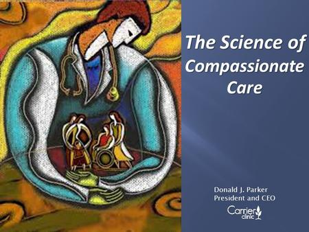 The Science of Compassionate Care Donald J. Parker President and CEO.