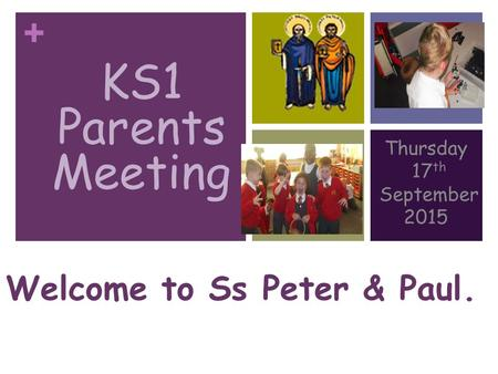 + KS1 PARENTS MEETING Thursday 17 th September 2015 Welcome to Ss Peter & Paul. KS1 Parents Meeting.