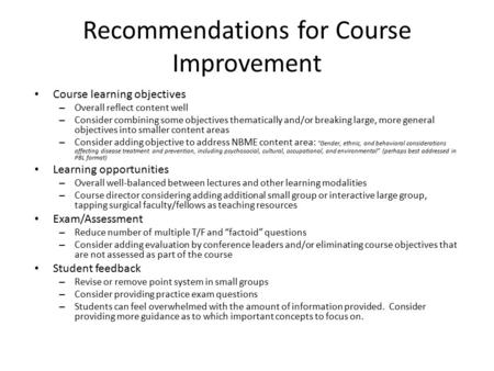 Recommendations for Course Improvement Course learning objectives – Overall reflect content well – Consider combining some objectives thematically and/or.