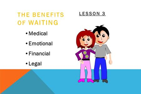 THE BENEFITS OF WAITING Medical Emotional Financial Legal LESSON 3.