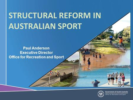 Paul Anderson Executive Director Office for Recreation and Sport STRUCTURAL REFORM IN AUSTRALIAN SPORT.