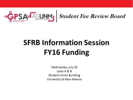 SFRB Information Session FY16 Funding Wednesday, July 23 Lobo A & B Student Union Building University of New Mexico Student Fee Review Board.