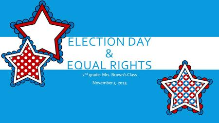 ELECTION DAY & EQUAL RIGHTS 2 nd grade- Mrs. Brown's Class November 3, 2015.