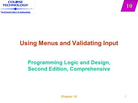 10 Chapter 101 Using Menus and Validating Input Programming Logic and Design, Second Edition, Comprehensive 10.