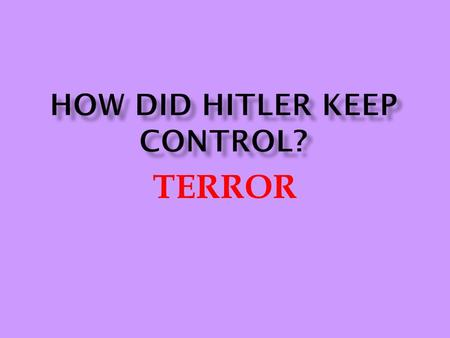 TERROR.  Centre of terror network  Failed poultry farmer.  Joined the Nazi party in 1923, taking part in Munich Putsch.  Himmler believed Hitler was.