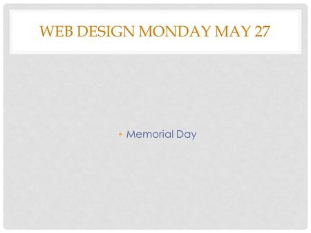 WEB DESIGN MONDAY MAY 27 Memorial Day. WEB DESIGN TUESDAY MAY 28 Bell Work What part of a website does the illustration on the right look like? Class.