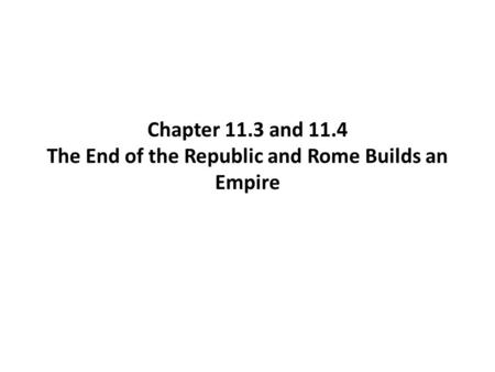 Chapter 11.3 and 11.4 The End of the Republic and Rome Builds an Empire.