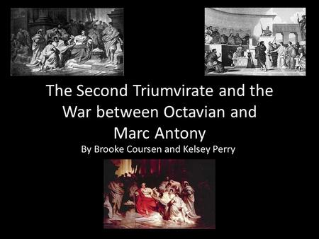The Second Triumvirate and the War between Octavian and Marc Antony By Brooke Coursen and Kelsey Perry.