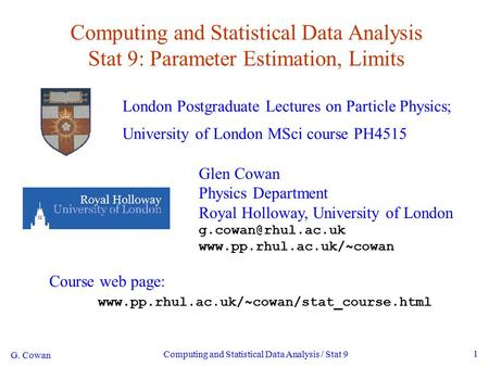 G. Cowan Computing and Statistical Data Analysis / Stat 9 1 Computing and Statistical Data Analysis Stat 9: Parameter Estimation, Limits London Postgraduate.