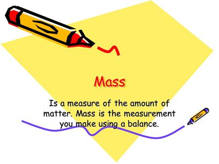 MassMass Is a measure of the amount of matter. Mass is the measurement you make using a balance.
