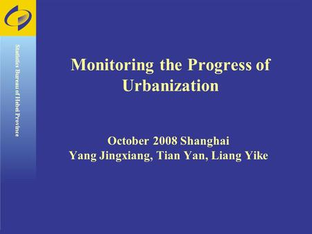 Monitoring the Progress of Urbanization October 2008 Shanghai Yang Jingxiang, Tian Yan, Liang Yike Statistics Bureau of Hebei Province.