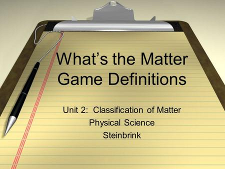What's the Matter Game Definitions Unit 2: Classification of Matter Physical Science Steinbrink.