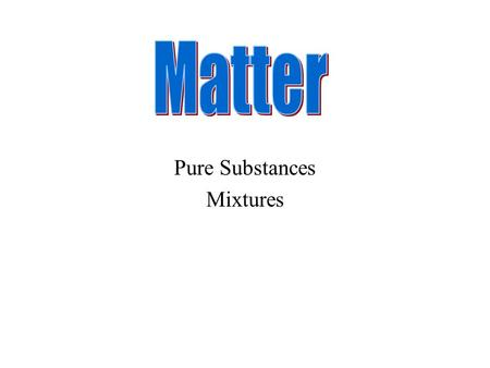 Pure Substances Mixtures. Everything that has mass and volume is called matter.