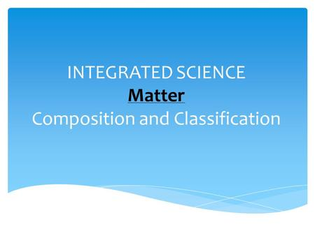 INTEGRATED SCIENCE Matter Composition and Classification.